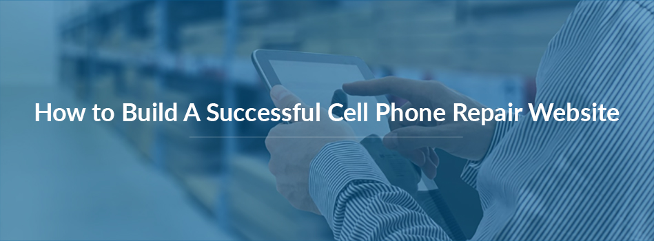 How to Build A Successful Cell Phone Repair Website